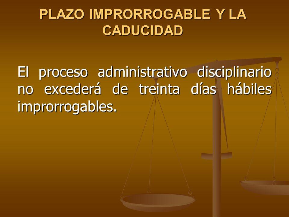 PLAZO IMPRORROGABLE Y LA CADUCIDAD El proceso administrativo disciplinario no excederá de treinta días hábiles improrrogables.