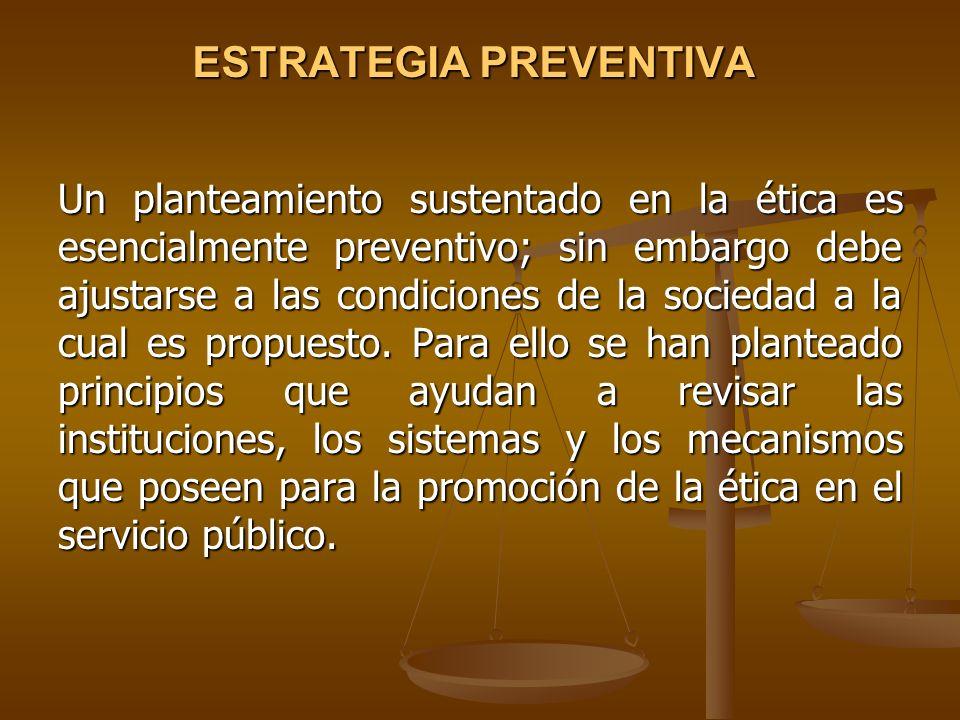 ESTRATEGIA PREVENTIVA Un planteamiento sustentado en la ética es esencialmente preventivo; sin embargo debe ajustarse a las condiciones de la sociedad