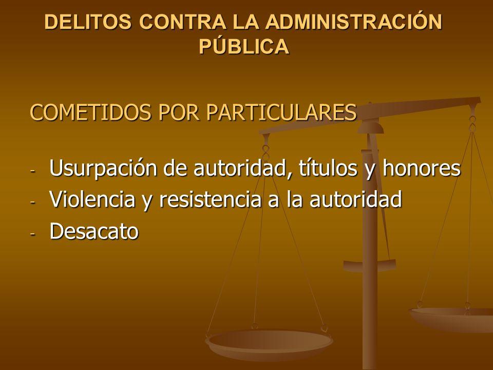 DELITOS CONTRA LA ADMINISTRACIÓN PÚBLICA COMETIDOS POR PARTICULARES - Usurpación de autoridad, títulos y honores - Violencia y resistencia a la autori