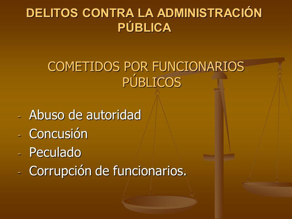 DELITOS CONTRA LA ADMINISTRACIÓN PÚBLICA COMETIDOS POR FUNCIONARIOS PÚBLICOS - Abuso de autoridad - Concusión - Peculado - Corrupción de funcionarios.