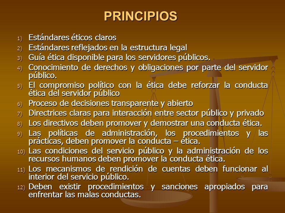 PRINCIPIOS 1) Estándares éticos claros 2) Estándares reflejados en la estructura legal 3) Guía ética disponible para los servidores públicos. 4) Conoc
