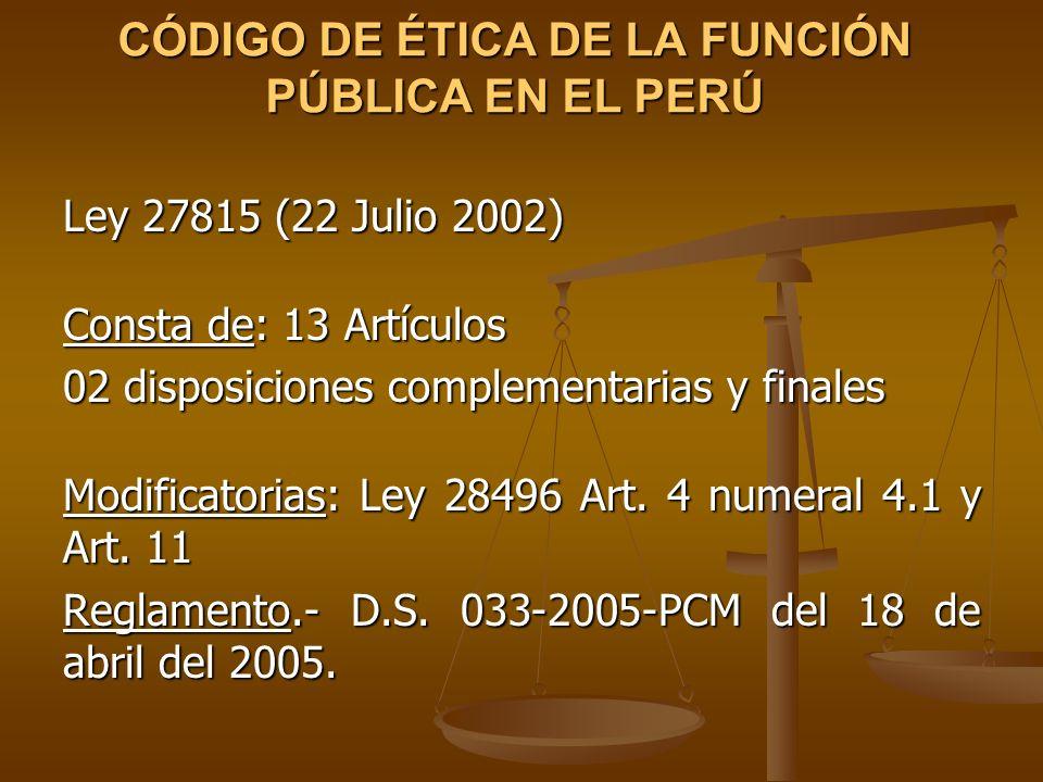 CÓDIGO DE ÉTICA DE LA FUNCIÓN PÚBLICA EN EL PERÚ Ley 27815 (22 Julio 2002) Consta de: 13 Artículos 02 disposiciones complementarias y finales Modifica