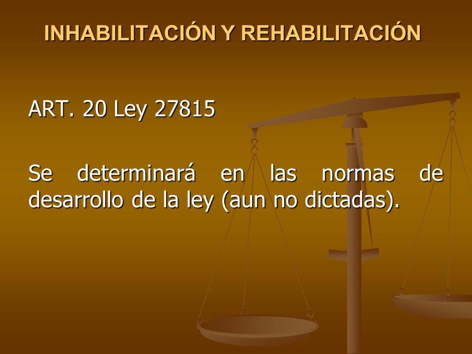 INHABILITACIÓN Y REHABILITACIÓN ART. 20 Ley 27815 Se determinará en las normas de desarrollo de la ley (aun no dictadas).