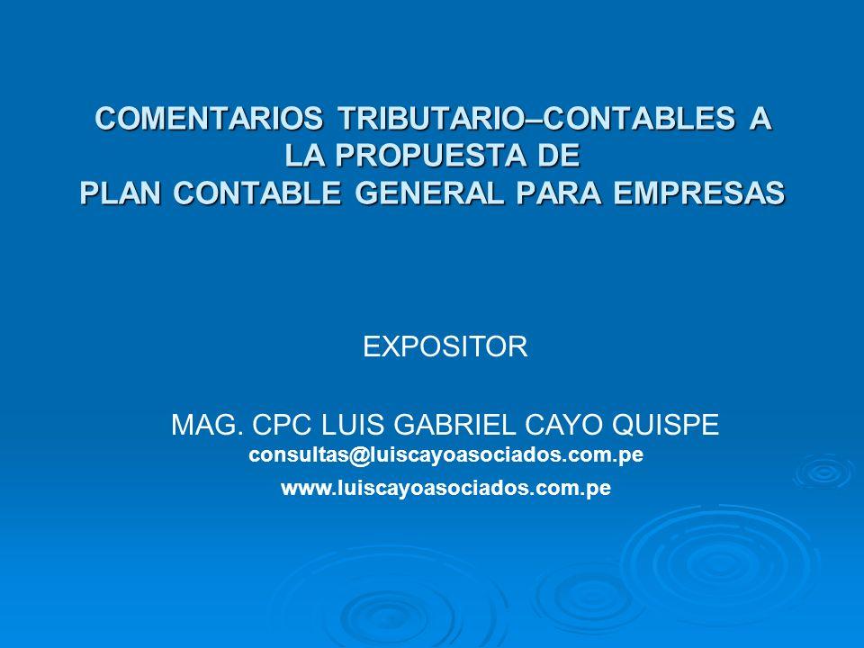 COMENTARIOS TRIBUTARIO–CONTABLES A LA PROPUESTA DE PLAN CONTABLE GENERAL PARA EMPRESAS EXPOSITOR MAG. CPC LUIS GABRIEL CAYO QUISPE consultas@luiscayoa