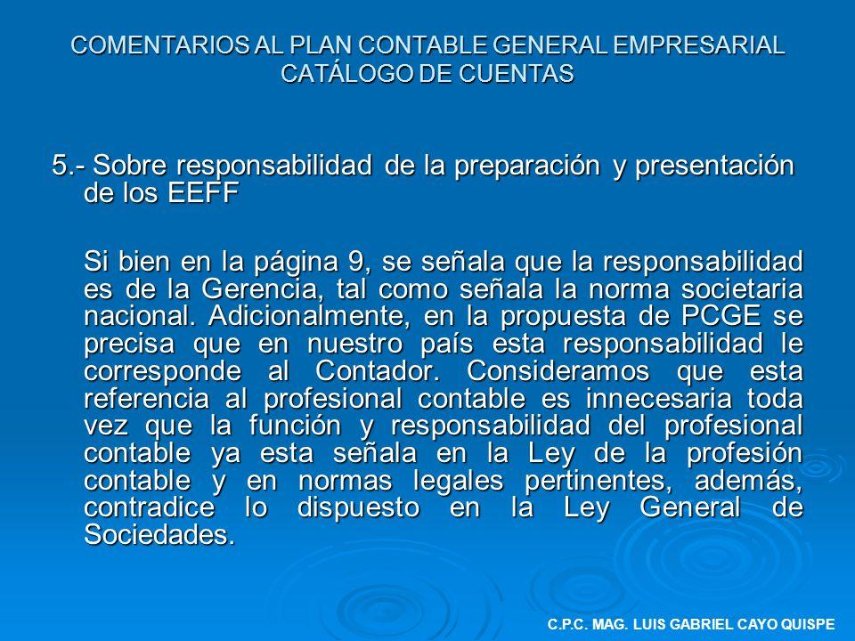 COMENTARIOS AL PLAN CONTABLE GENERAL EMPRESARIAL CATÁLOGO DE CUENTAS 5.- Sobre responsabilidad de la preparación y presentación de los EEFF Si bien en