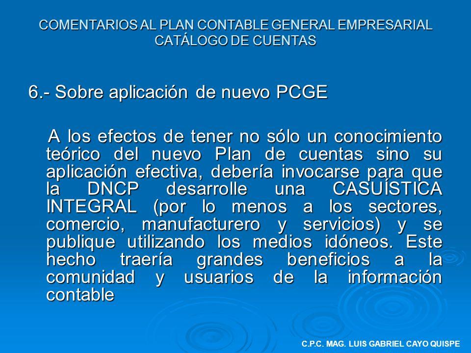 COMENTARIOS AL PLAN CONTABLE GENERAL EMPRESARIAL CATÁLOGO DE CUENTAS 6.- Sobre aplicación de nuevo PCGE A los efectos de tener no sólo un conocimiento