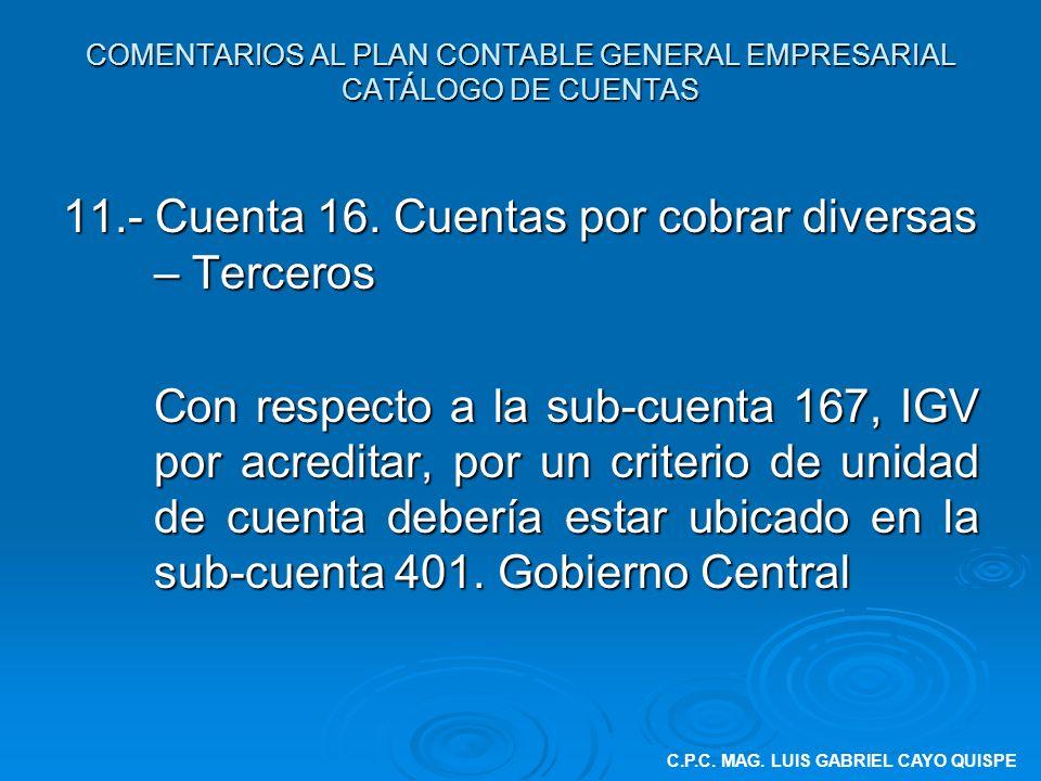 COMENTARIOS AL PLAN CONTABLE GENERAL EMPRESARIAL CATÁLOGO DE CUENTAS 11.- Cuenta 16. Cuentas por cobrar diversas – Terceros Con respecto a la sub-cuen
