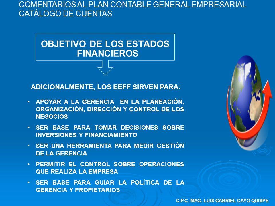 C.P.C. MAG. LUIS GABRIEL CAYO QUISPE OBJETIVO DE LOS ESTADOS FINANCIEROS ADICIONALMENTE, LOS EEFF SIRVEN PARA: APOYAR A LA GERENCIA EN LA PLANEACIÓN,