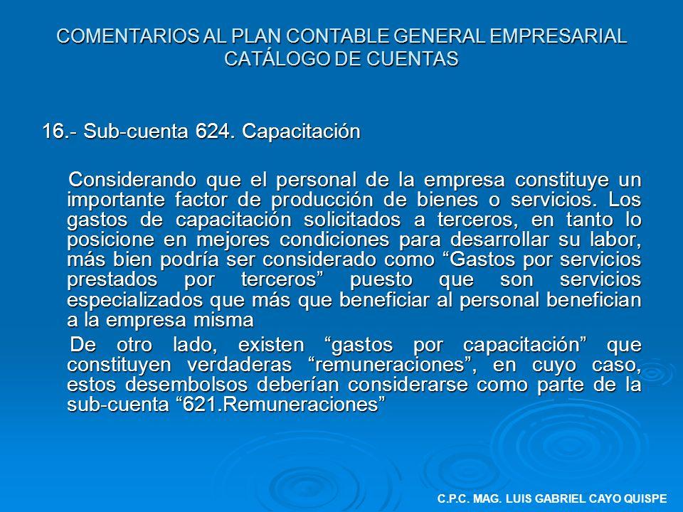 COMENTARIOS AL PLAN CONTABLE GENERAL EMPRESARIAL CATÁLOGO DE CUENTAS 16.- Sub-cuenta 624. Capacitación Considerando que el personal de la empresa cons