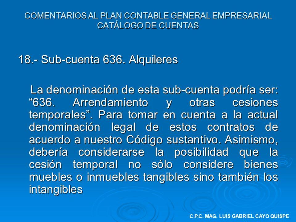 COMENTARIOS AL PLAN CONTABLE GENERAL EMPRESARIAL CATÁLOGO DE CUENTAS 18.- Sub-cuenta 636. Alquileres La denominación de esta sub-cuenta podría ser: 63