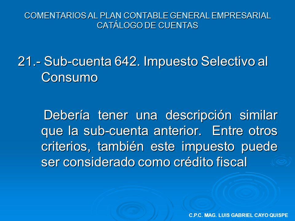 COMENTARIOS AL PLAN CONTABLE GENERAL EMPRESARIAL CATÁLOGO DE CUENTAS 21.- Sub-cuenta 642. Impuesto Selectivo al Consumo Debería tener una descripción