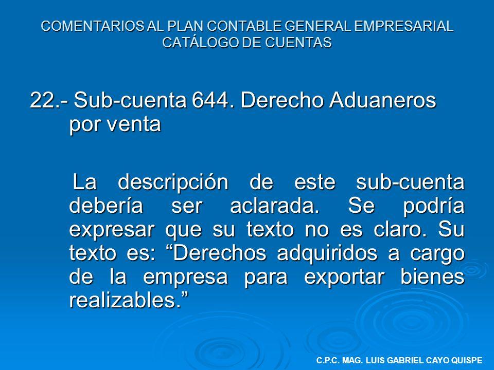 COMENTARIOS AL PLAN CONTABLE GENERAL EMPRESARIAL CATÁLOGO DE CUENTAS 22.- Sub-cuenta 644. Derecho Aduaneros por venta La descripción de este sub-cuent