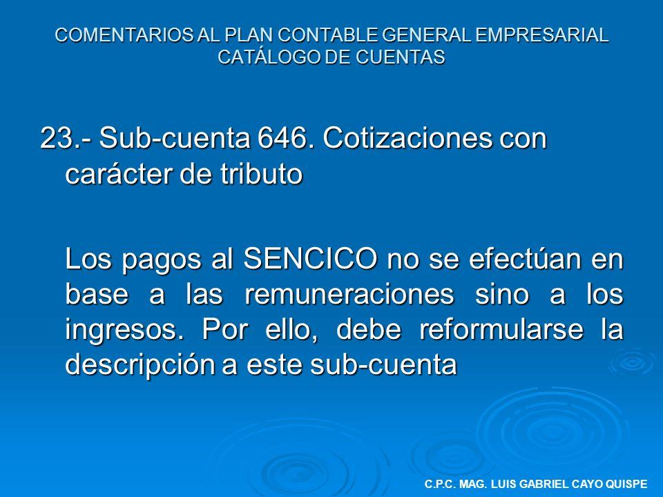 COMENTARIOS AL PLAN CONTABLE GENERAL EMPRESARIAL CATÁLOGO DE CUENTAS 23.- Sub-cuenta 646. Cotizaciones con carácter de tributo Los pagos al SENCICO no