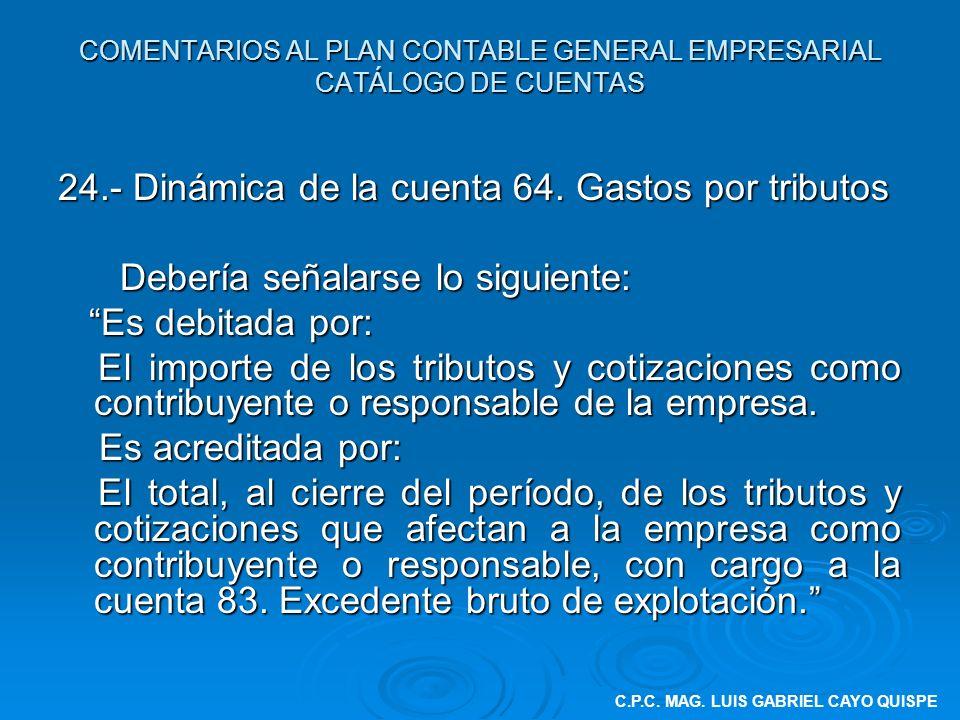 COMENTARIOS AL PLAN CONTABLE GENERAL EMPRESARIAL CATÁLOGO DE CUENTAS 24.- Dinámica de la cuenta 64. Gastos por tributos Debería señalarse lo siguiente