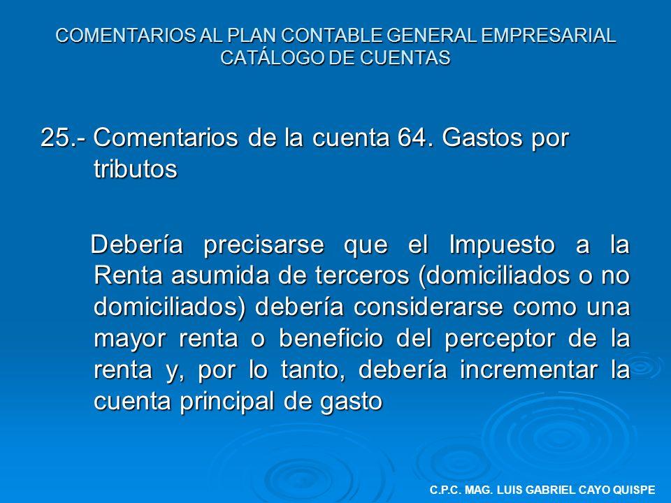 COMENTARIOS AL PLAN CONTABLE GENERAL EMPRESARIAL CATÁLOGO DE CUENTAS 25.- Comentarios de la cuenta 64. Gastos por tributos Debería precisarse que el I