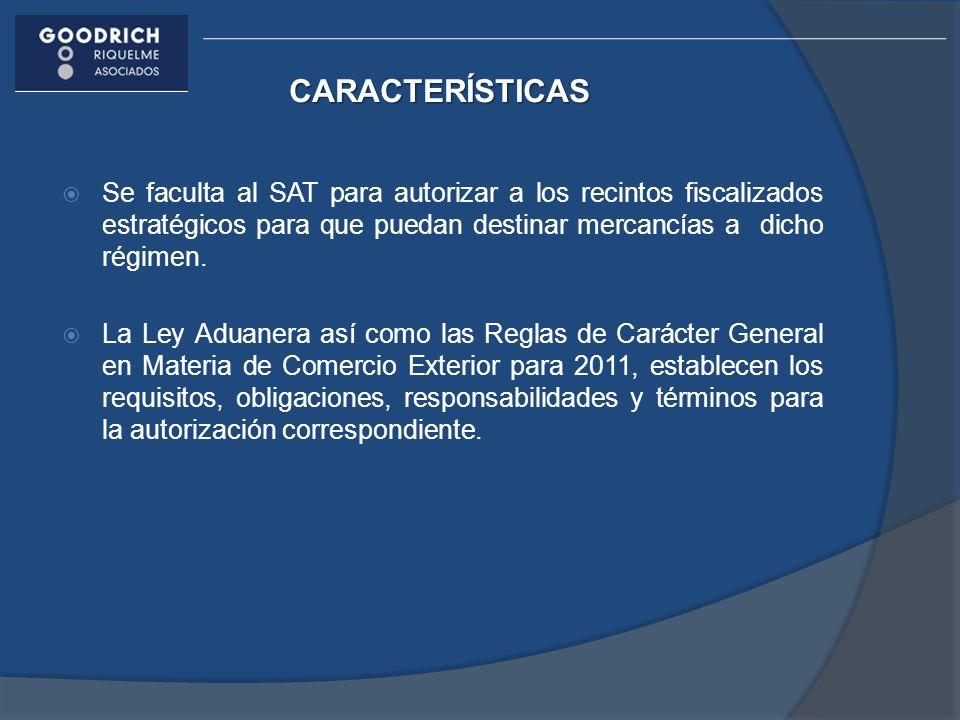 CARACTERÍSTICAS Se faculta al SAT para autorizar a los recintos fiscalizados estratégicos para que puedan destinar mercancías a dicho régimen. La Ley