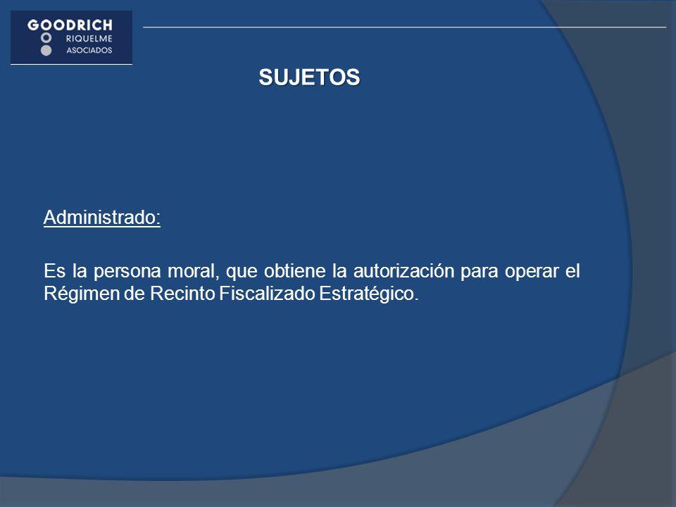 SUJETOS Administrado: Es la persona moral, que obtiene la autorización para operar el Régimen de Recinto Fiscalizado Estratégico.
