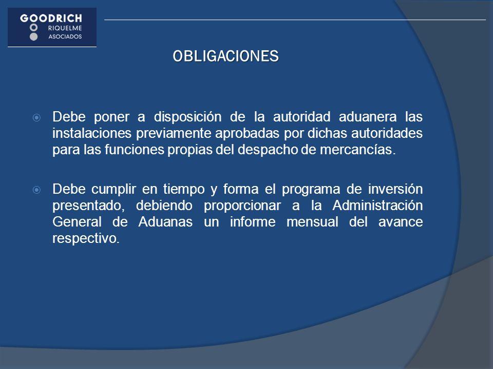 OBLIGACIONES Debe poner a disposición de la autoridad aduanera las instalaciones previamente aprobadas por dichas autoridades para las funciones propi