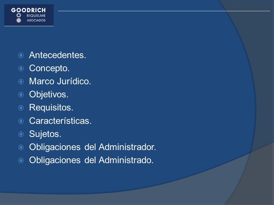 Antecedentes. Concepto. Marco Jurídico. Objetivos. Requisitos. Características. Sujetos. Obligaciones del Administrador. Obligaciones del Administrado