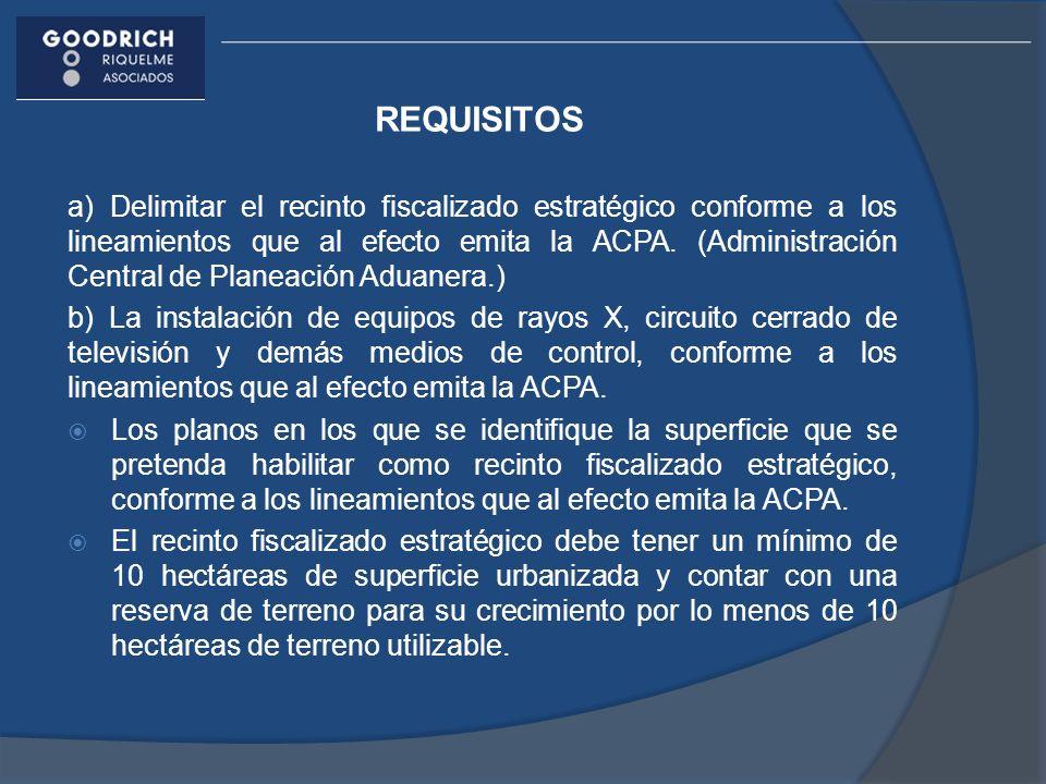 REQUISITOS a) Delimitar el recinto fiscalizado estratégico conforme a los lineamientos que al efecto emita la ACPA. (Administración Central de Planeac