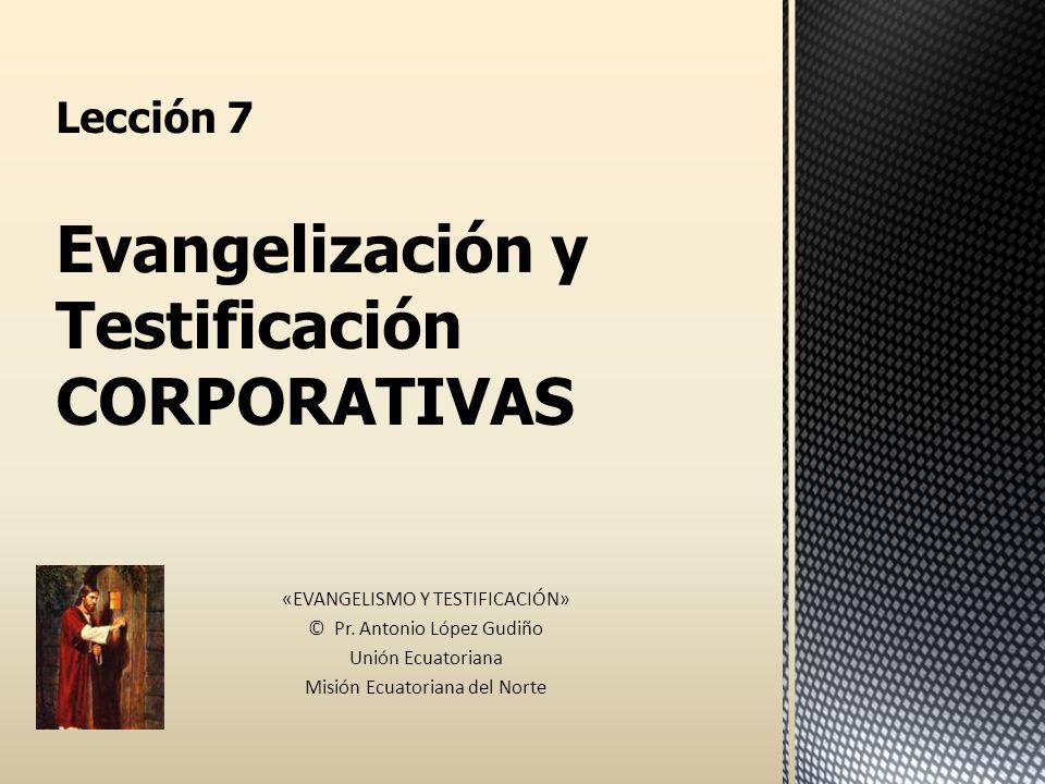 Lección 7 Evangelización y Testificación CORPORATIVAS «EVANGELISMO Y TESTIFICACIÓN» © Pr. Antonio López Gudiño Unión Ecuatoriana Misión Ecuatoriana de