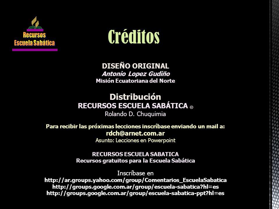 DISEÑO ORIGINAL Antonio Lopez Gudiño Misión Ecuatoriana del Norte Distribución RECURSOS ESCUELA SABÁTICA © Rolando D. Chuquimia Para recibir las próxi