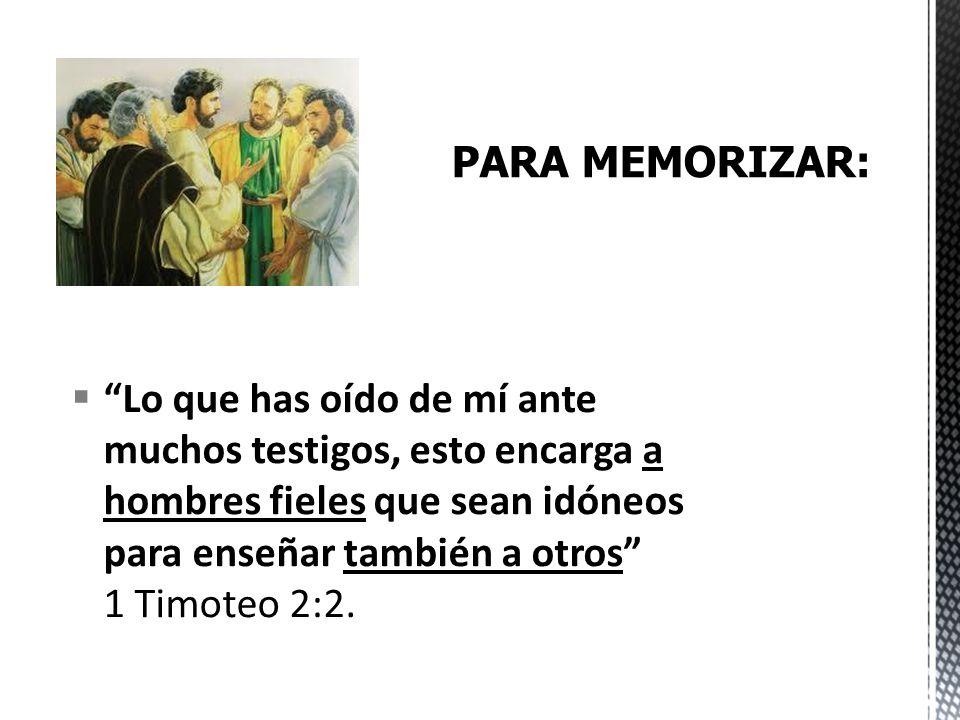 Lo que has oído de mí ante muchos testigos, esto encarga a hombres fieles que sean idóneos para enseñar también a otros 1 Timoteo 2:2.