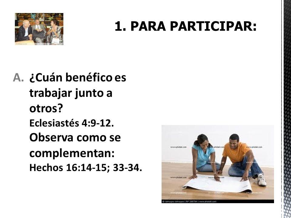 A.¿Cuán benéfico es trabajar junto a otros? Eclesiastés 4:9-12. Observa como se complementan: Hechos 16:14-15; 33-34.