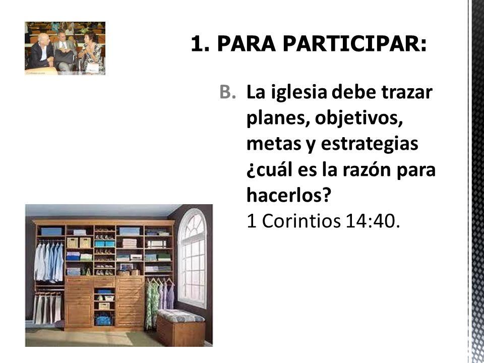 B.La iglesia debe trazar planes, objetivos, metas y estrategias ¿cuál es la razón para hacerlos? 1 Corintios 14:40.