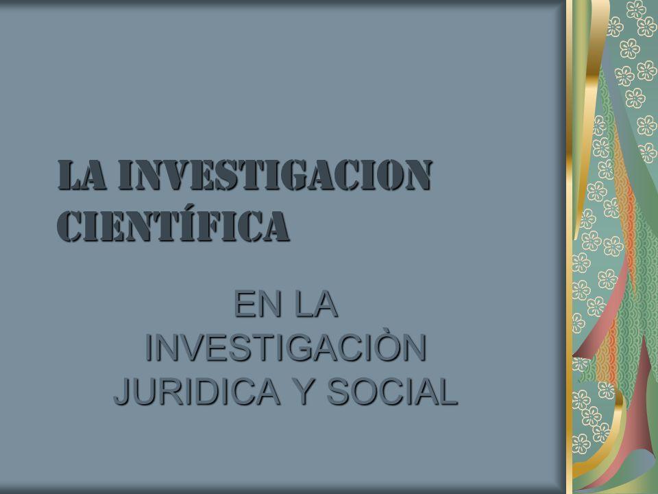 LA INVESTIGACION Científica EN LA INVESTIGACIÒN JURIDICA Y SOCIAL