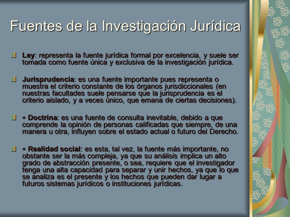 Fuentes de la Investigación Jurídica Ley: representa la fuente jurídica formal por excelencia, y suele ser tomada como fuente única y exclusiva de la