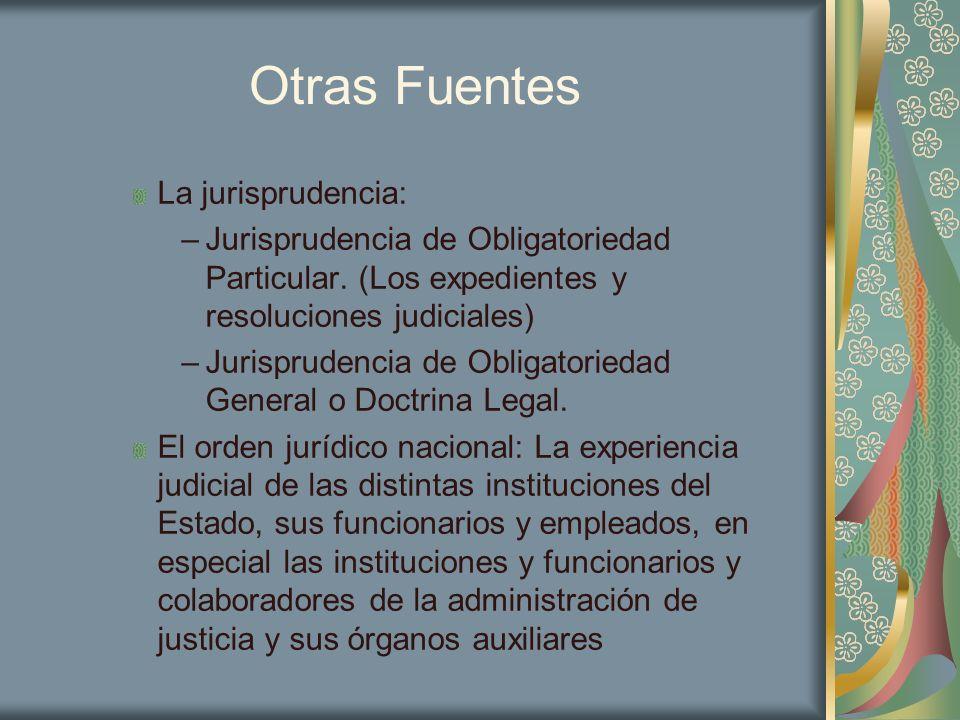 Otras Fuentes La jurisprudencia: –Jurisprudencia de Obligatoriedad Particular. (Los expedientes y resoluciones judiciales) –Jurisprudencia de Obligato