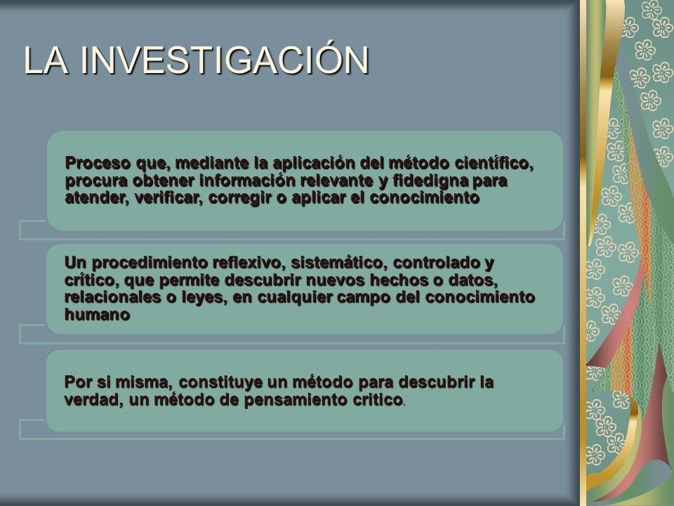 LA INVESTIGACIÓN Proceso que, mediante la aplicación del método científico, procura obtener información relevante y fidedigna para atender, verificar,