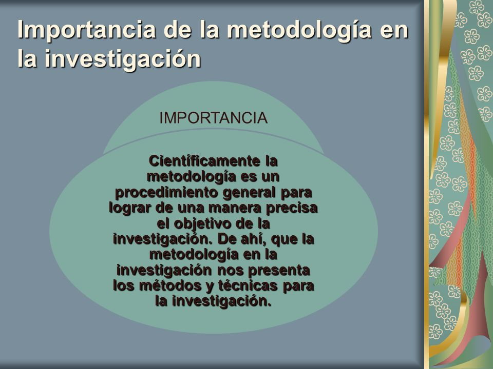 Importancia de la metodología en la investigación IMPORTANCIA Científicamente la metodología es un procedimiento general para lograr de una manera pre