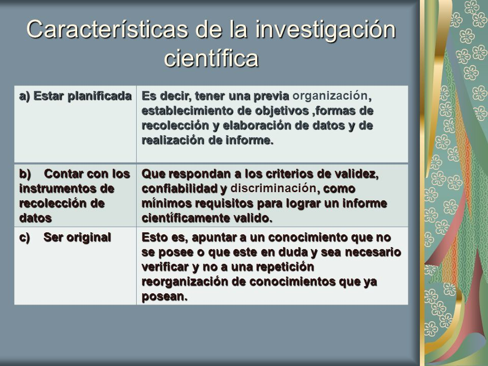Más características d) Ser objetiva,vale decir que la investigador debe tratar de eliminar las preferencias personales y los sentimientos que podrían desempeñar o enmascarar el resultado del trabajo de investigación.