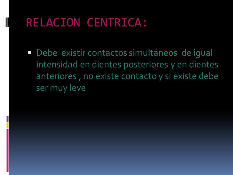 RELACION CENTRICA: Debe existir contactos simultáneos de igual intensidad en dientes posteriores y en dientes anteriores, no existe contacto y si exis