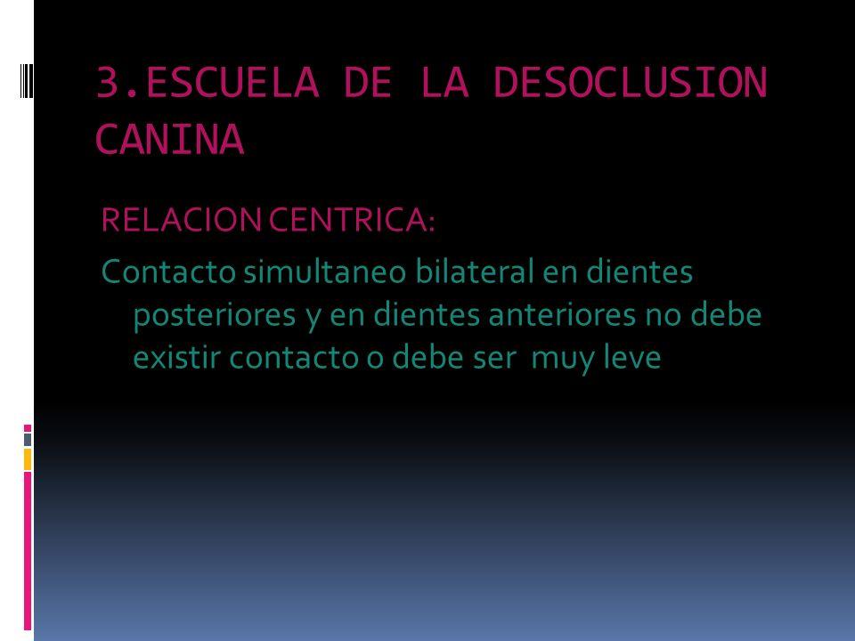 3.ESCUELA DE LA DESOCLUSION CANINA RELACION CENTRICA: Contacto simultaneo bilateral en dientes posteriores y en dientes anteriores no debe existir con