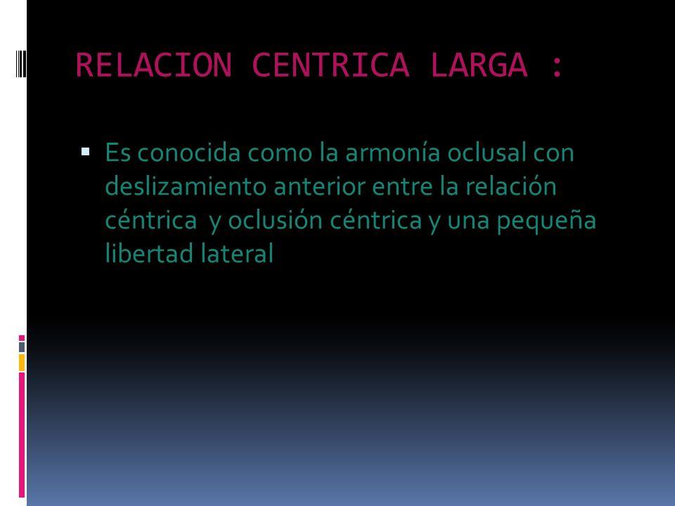 RELACION CENTRICA LARGA : Es conocida como la armonía oclusal con deslizamiento anterior entre la relación céntrica y oclusión céntrica y una pequeña