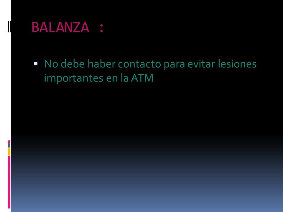 BALANZA : No debe haber contacto para evitar lesiones importantes en la ATM