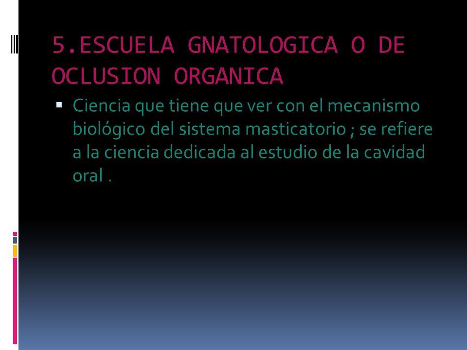 5.ESCUELA GNATOLOGICA O DE OCLUSION ORGANICA Ciencia que tiene que ver con el mecanismo biológico del sistema masticatorio ; se refiere a la ciencia d