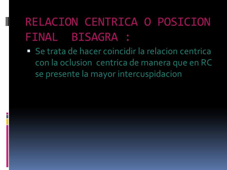 RELACION CENTRICA O POSICION FINAL BISAGRA : Se trata de hacer coincidir la relacion centrica con la oclusion centrica de manera que en RC se presente