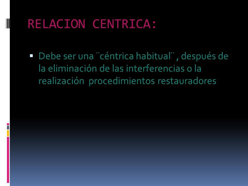 RELACION CENTRICA: Debe ser una ¨céntrica habitual¨, después de la eliminación de las interferencias o la realización procedimientos restauradores