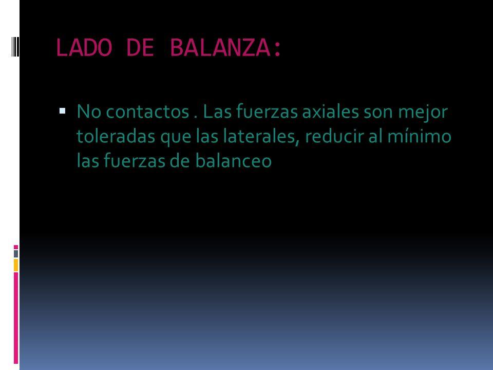 LADO DE BALANZA: No contactos. Las fuerzas axiales son mejor toleradas que las laterales, reducir al mínimo las fuerzas de balanceo