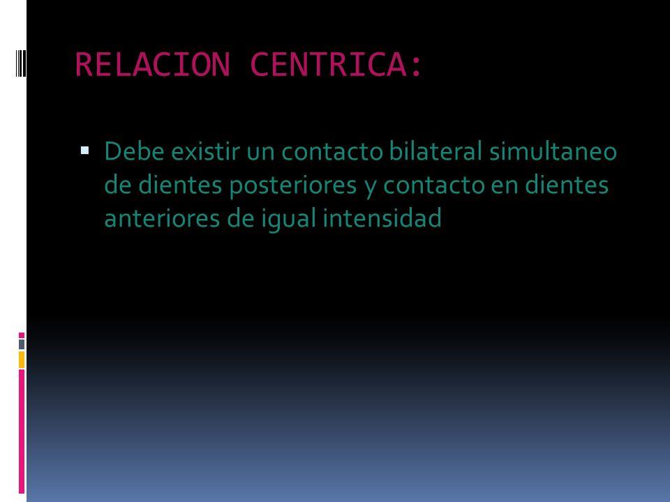 RELACION CENTRICA: Debe existir un contacto bilateral simultaneo de dientes posteriores y contacto en dientes anteriores de igual intensidad