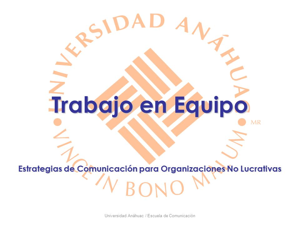 Universidad Anáhuac / Escuela de Comunicación EQUIPO DE TRABAJO: Conjunto de personas cuyos esfuerzos individuales dan como resultado un desempeño mayor que la suma de sus contribuciones individuales.