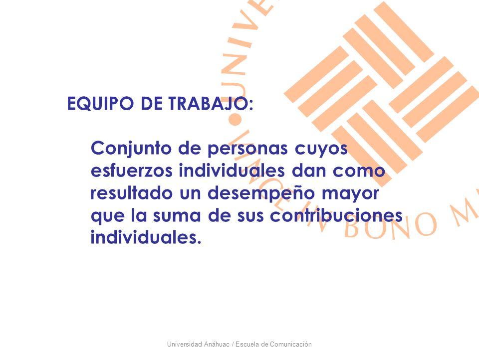 Universidad Anáhuac / Escuela de Comunicación EQUIPO DE TRABAJO: Conjunto de personas cuyos esfuerzos individuales dan como resultado un desempeño may