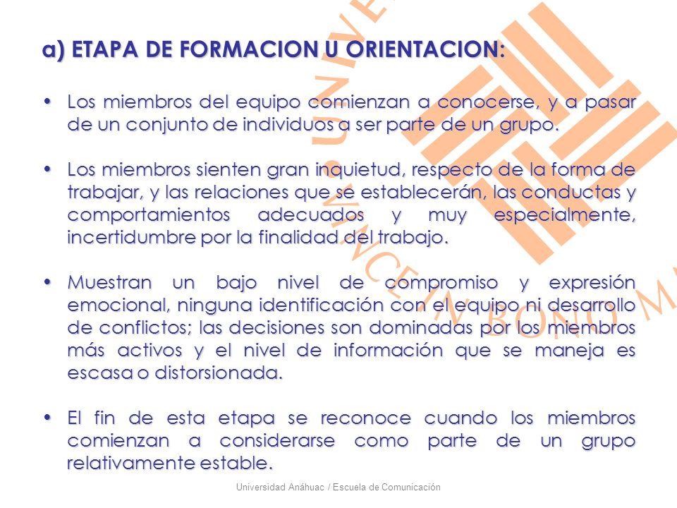 Universidad Anáhuac / Escuela de Comunicación a) ETAPA DE FORMACION U ORIENTACION: Los miembros del equipo comienzan a conocerse, y a pasar de un conj