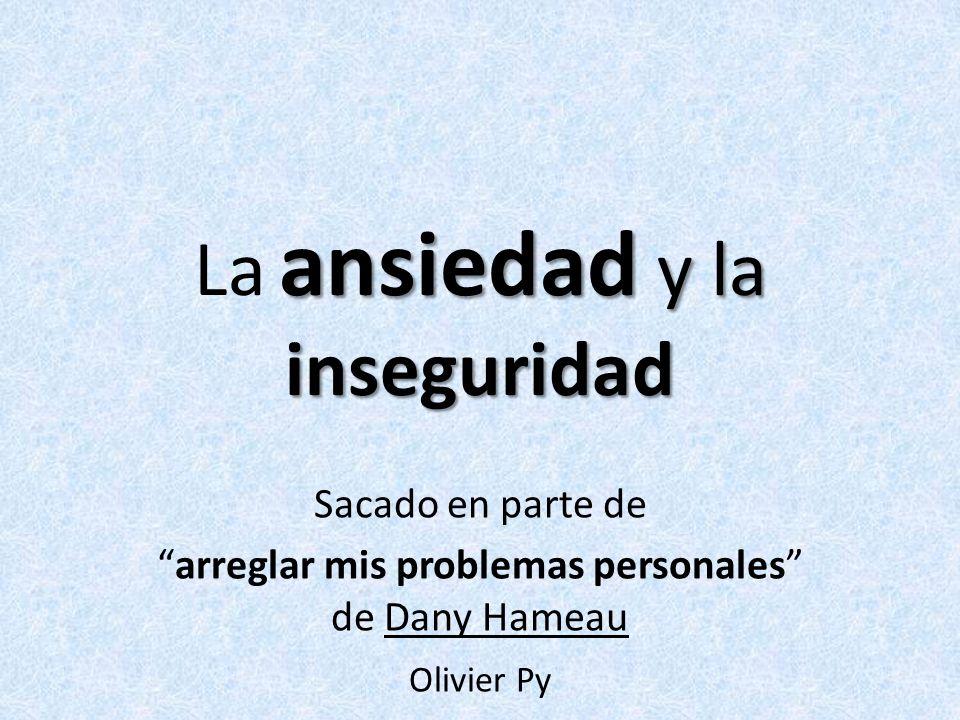 ansiedad y la inseguridad La ansiedad y la inseguridad Sacado en parte de arreglar mis problemas personales de Dany Hameau Olivier Py