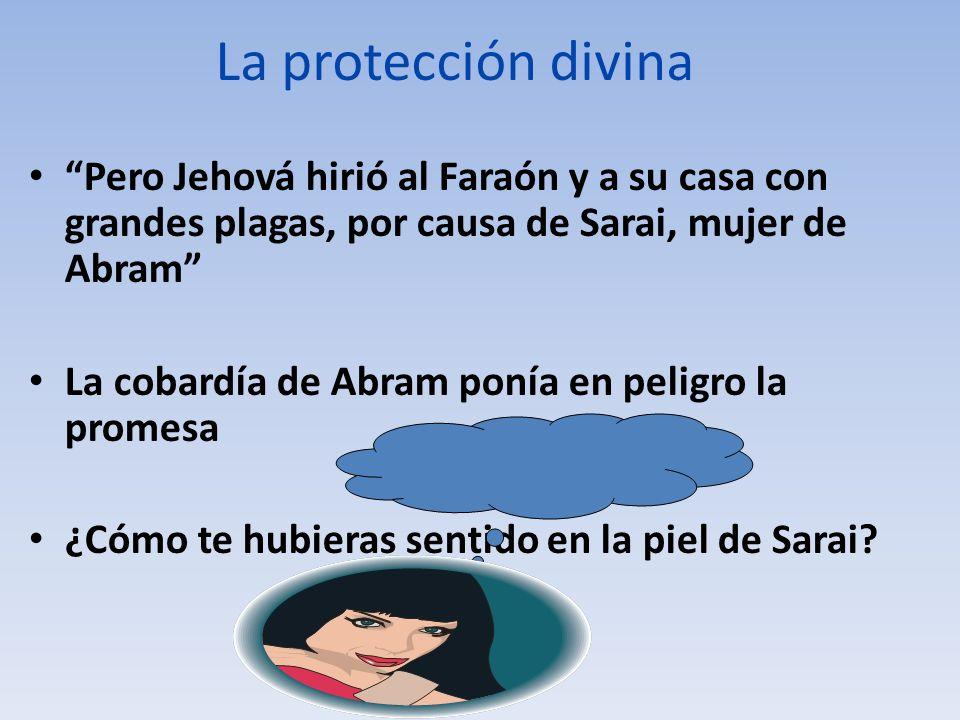 La protección divina Pero Jehová hirió al Faraón y a su casa con grandes plagas, por causa de Sarai, mujer de Abram La cobardía de Abram ponía en peli