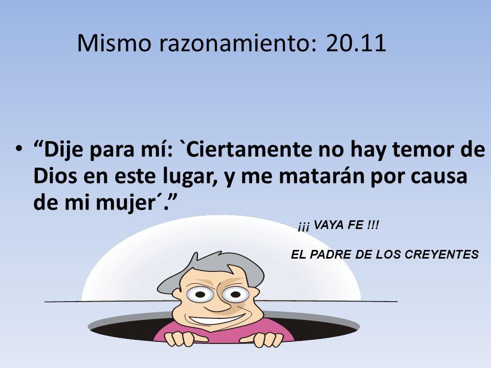 Dije para mí: `Ciertamente no hay temor de Dios en este lugar, y me matarán por causa de mi mujer´. Mismo razonamiento: 20.11 ¡¡¡ VAYA FE !!! EL PADRE